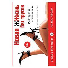 """Книга """"Новая жизнь без трусов."""" Лесли А. Флипбук.  Мегабестселлер от Алекса Лесли, самого знаменитого российского тренера по соблазннию и автора 6 книг по взаимоотношениям между полами."""